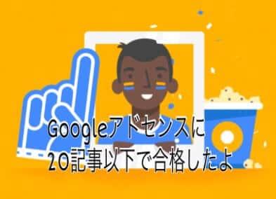 グーグルアドセンスに20記事以下で申請して合格したよ